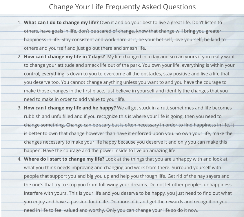 Change Your Life Frequently Asked Questions 	1.	What can I do to change my life? Own it and do your best to live a great life. Don't listen to others, have goals in life, don't be scared of change, know that change will bring you greater happiness in life. Stay consistent and work hard at it, be your bet self, love yourself, be kind to others and yourself and just go out there and smash life.  	2.	How can I change my life in 7 days?  My life changed in a day and so can yours if you really want to change your attitude and smack life out of the park. You own your life, everything is within your control, everything is down to you to overcome all the obstacles, stay positive and live a life that you deserve too. You cannot change anything unless you want to and you have the courage to make those changes in the first place. Just believe in yourself and identify the changes that you need to make in order to add value to your life.  	3.	How can I change my life and be happy? We all get stuck in a rutt sometimes and life becomes rubbish and unfulfilled and if you recognize this is where your life is going, then you need to change something. Change can be scary but is often necessary in order to find happiness in life. It is better to own that change however than have it enforced upon you. So own your life, make the changes necessary to make your life happy because you deserve it and only you can make this happen. Have the courage and the power inside to live an amazing life.  	4.	Where do I start to change my life? Look at the things that you are unhappy with and look at what you think needs improving and changing and work from there. Surround yourself with people that support you and big you up and help you through life. Get rid of the nay sayers and the one's that try to stop you from following your dreams. Do not let other people's unhappiness interfere with yours. This is your life and you deserve to be happy, you just need to find out what you enjoy and have a passion for in life. Do more of it and get the rewards and recognition you need in life to feel valued and worthy. Only you can change your life so do it now.